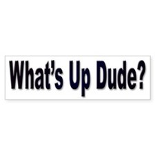 What's Up Dude Bumper Sticker for Dudes