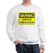 Warning: Demented Homeschooler Sweatshirt
