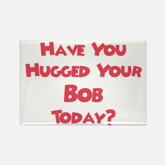 Have You Hugged Your Bob? Rectangle Magnet