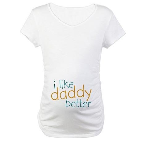 I Like Daddy Better Maternity T-Shirt