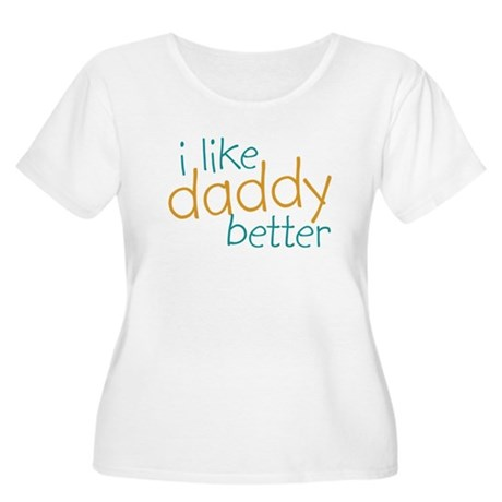 I Like Daddy Better Women's Plus Size Scoop Neck T