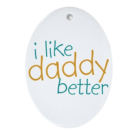 I Like Daddy Better Oval Ornament