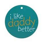 I Like Daddy Better Ornament (Round)
