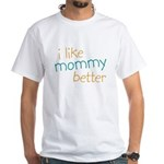 I Like Mommy Better White T-Shirt