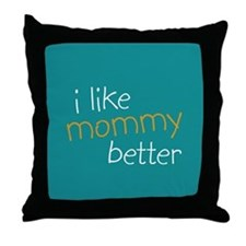 I Like Mommy Better Throw Pillow