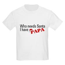 Who Needs Santa, I Have Papa T-Shirt