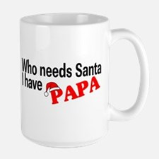 Who Needs Santa, I Have Papa Mug