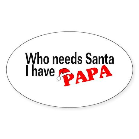 Who Needs Santa, I Have Papa Oval Sticker