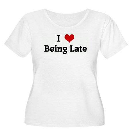 I Love Being Late Women's Plus Size Scoop Neck T-S