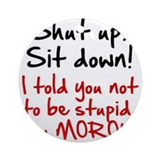 Shut Up Sit Down Moron Ornament (Round)