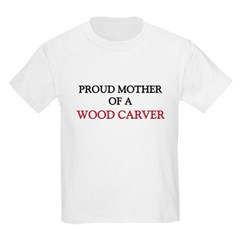 Proud Mother Of A WOOD CARVER T-Shirt