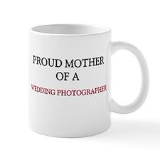 Proud Mother Of A WEDDING PHOTOGRAPHER Mug