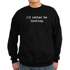 i'd rather be hunting. Sweatshirt