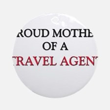 Proud Mother Of A TRAVEL AGENT Ornament (Round)