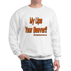 My Lips Your Beaver!! Sweatshirt
