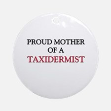 Proud Mother Of A TAXIDERMIST Ornament (Round)
