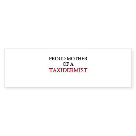 Proud Mother Of A TAXIDERMIST Bumper Sticker