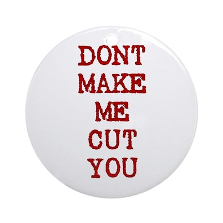 Dont Make Me Cut You Ornament (Round)
