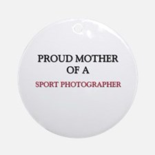 Proud Mother Of A SPORT PHOTOGRAPHER Ornament (Rou