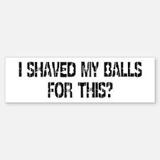 I Shaved My Balls For This? Bumper Bumper Bumper Sticker