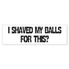 I Shaved My Balls For This? Bumper Bumper Stickers