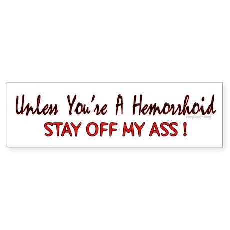 Unless you're a hemorrhoid... Bumper Sticker