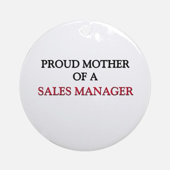 Proud Mother Of A SALES MANAGER Ornament (Round)