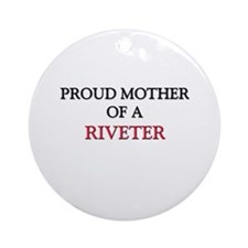 Proud Mother Of A RIVETER Ornament (Round)