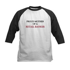 Proud Mother Of A RETAIL BANKER Tee