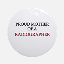 Proud Mother Of A RADIOGRAPHER Ornament (Round)
