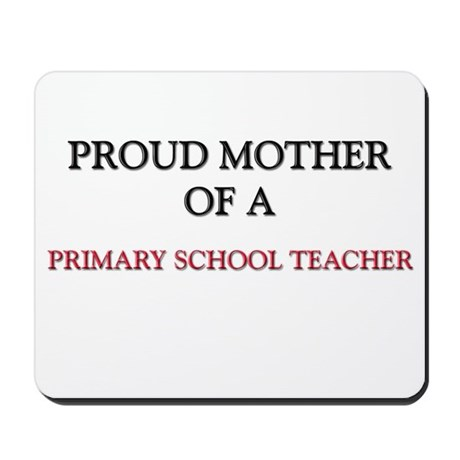 Proud Mother Of A PRIMARY SCHOOL TEACHER Mousepad