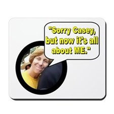 """""""Sorry Casey, but now it's all about me."""" Mousepad"""