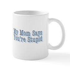 MY MOM SAYS YOU'RE STUPID Coffee Mug