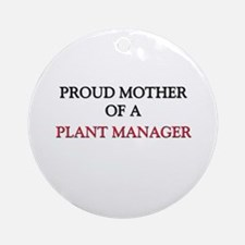 Proud Mother Of A PLANT MANAGER Ornament (Round)