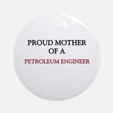 Proud Mother Of A PETROLEUM ENGINEER Ornament (Rou