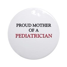 Proud Mother Of A PEDIATRICIAN Ornament (Round)