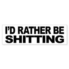 I'd Rather Be Shitting Bumper Bumper Sticker