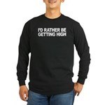 I'd Rather Be Getting High Long Sleeve Dark T-Shir