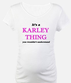It's a Karley thing, you wou Shirt