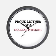 Proud Mother Of A NUCLEAR PHYSICIST Wall Clock