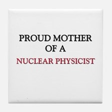 Proud Mother Of A NUCLEAR PHYSICIST Tile Coaster
