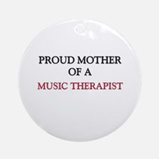 Proud Mother Of A MUSIC THERAPIST Ornament (Round)