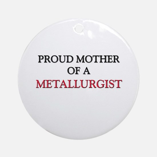 Proud Mother Of A METALLURGIST Ornament (Round)