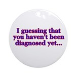 have'nt been diagnosed yet Ornament (Round)