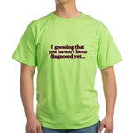 have'nt been diagnosed yet Green T-Shirt