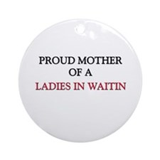 Proud Mother Of A LADIES IN WAITIN Ornament (Round