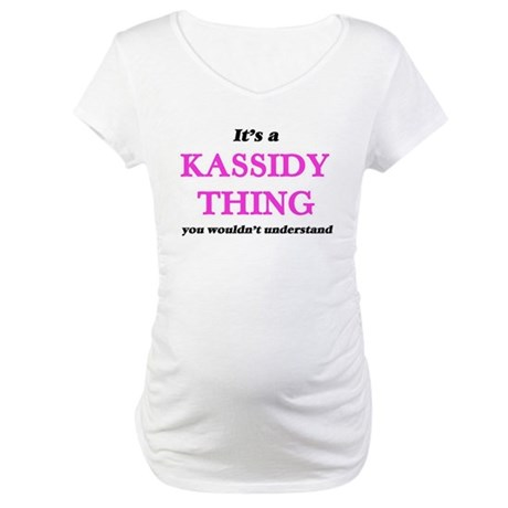 It's a Kassidy thing, you wo Maternity T-Shirt
