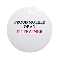 Proud Mother Of An IT TRAINER Ornament (Round)