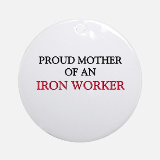 Proud Mother Of An IRON WORKER Ornament (Round)