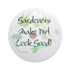 Gardeners Make Dirt Look Good Ornament (Round)